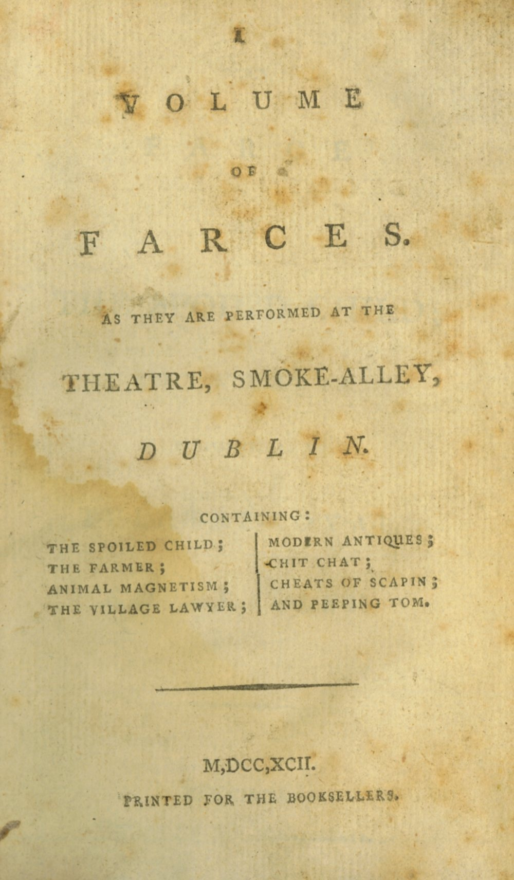 Irish Plays: A Volume of Farces, As they are Performed at the Theatre, Smoke-Alley, Dublin.